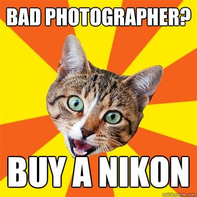 Bad photographer buy a Nikon bad photographer? buy a nikon cat meme cat planet cat planet