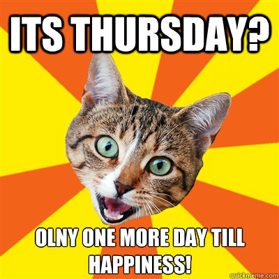 Its Thursday Only One More Its Only Thursday Meme